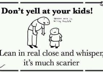 don&#039;t yell at your kids! Lean in close and whisper.jpeg