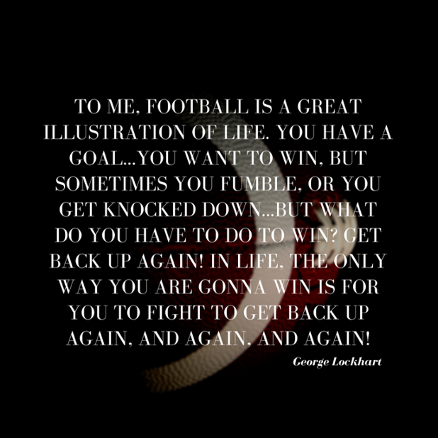 To me, football is a great illustration of life. You have a goal...you want to win, but sometimes you fumble, or you get knocked down...but
