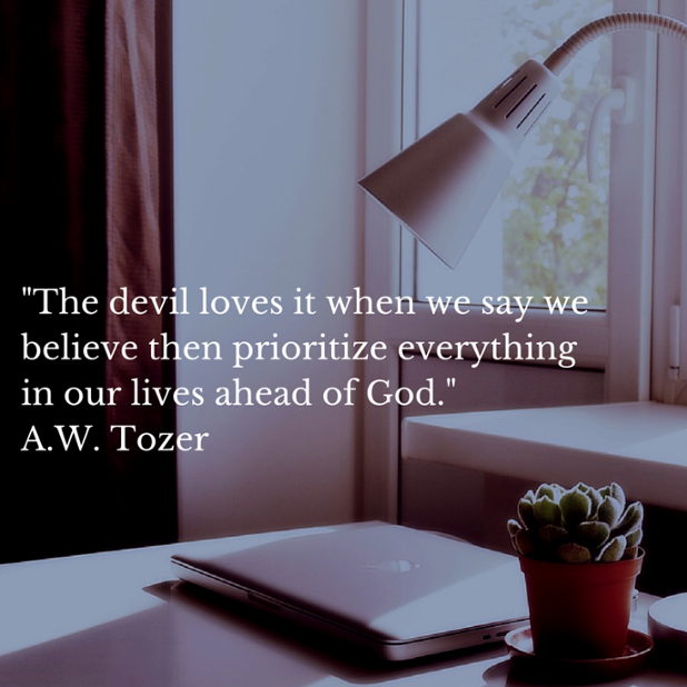 -The devil loves it when we say we believe then prioritize everything in our lives ahead of God.- AW Tozer.png