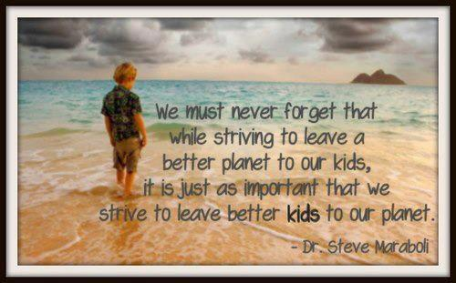we must never forget that while striving to leave a better planet to our kids it is just as important that we strive to leave better kids to
